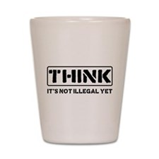 Think: It's Not Illegal Shot Glass