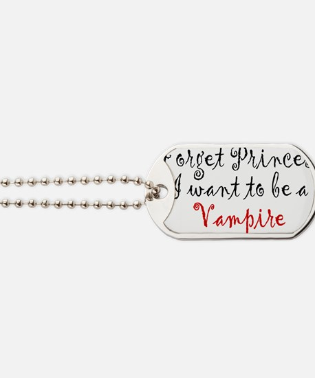Forget Princess I want to be a Vampire - Dog Tags