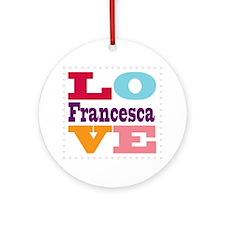 I Love Francesca Round Ornament