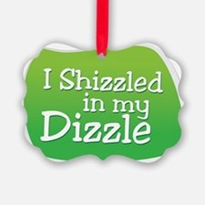I Shizzled in my Dizzle Ornament