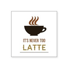 "It's Never Too Latte Square Sticker 3"" x 3"""