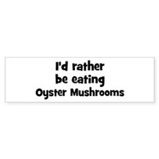 Rather be eating Oyster Mushr Bumper Bumper Sticker