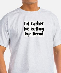 Rather be eating Rye Bread T-Shirt