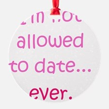 Im not allowed to date...ever. Ornament