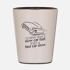 I'd rather drive a slow car. Shot Glass