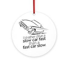 I'd rather drive a slow car. Round Ornament