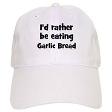 Rather be eating Garlic Bread Baseball Cap