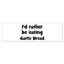 Rather be eating Garlic Bread Bumper Bumper Sticker