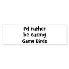 Rather be eating Game Birds Bumper Bumper Sticker
