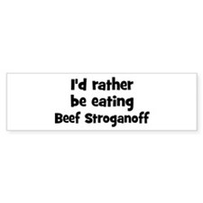 Rather be eating Beef Strogan Bumper Bumper Sticker