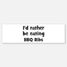 Rather be eating BBQ Ribs Bumper Bumper Bumper Sticker