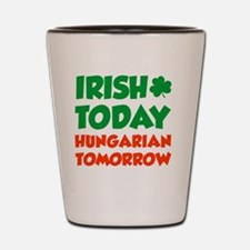 Irish Today Hungarian Tomorrow Shot Glass