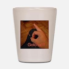 Gotcha!!!  Shot Glass