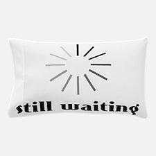 Still Waiting? Pillow Case