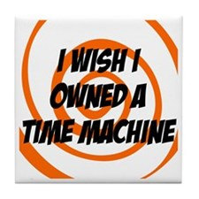 I wished I owned a time machine Tile Coaster