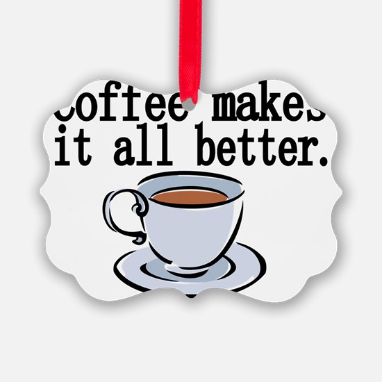 Coffee makes it all better Ornament