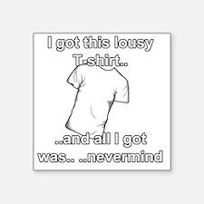 "I got this lousy T-shirt an Square Sticker 3"" x 3"""