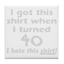 I GOT THIS SHIRT WHEN I TURNED 40/FOR Tile Coaster