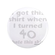 "I GOT THIS SHIRT WHEN I TURNED 40/FORT 3.5"" Button"