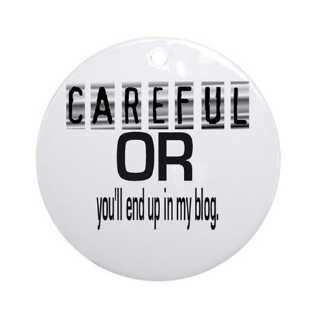 CAREFUL YOU'LL END UP IN MY BLOG Ornament (Round)