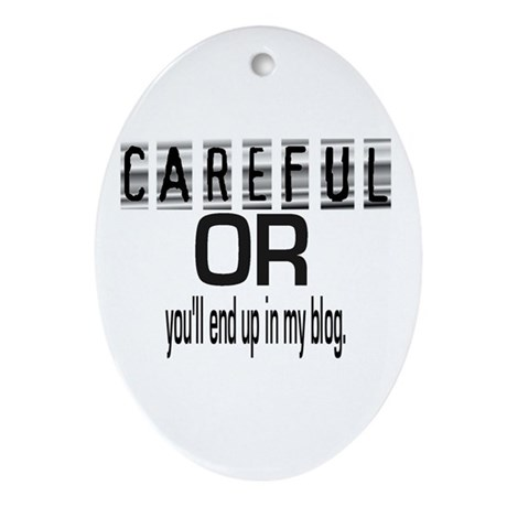 CAREFUL YOU'LL END UP IN MY BLOG Oval Ornament