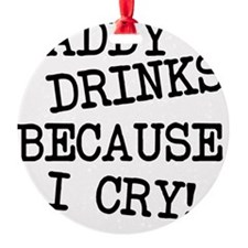 Daddy Drinks Because I Cry Ornament