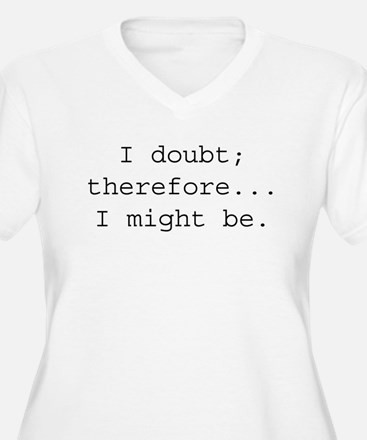 I DOUBT; THEREFORE...I MIGHT T-Shirt