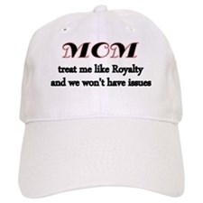 Mom.treat me like Royalty and we wont have iss Baseball Cap