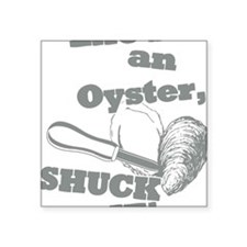 """Lifes an Oyster, Shuck it Square Sticker 3"""" x 3"""""""