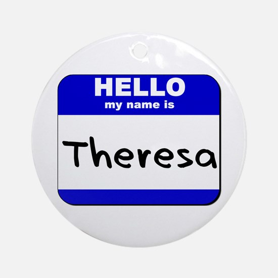 hello my name is theresa  Ornament (Round)