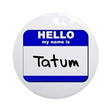 hello my name is tatum  Ornament (Round)
