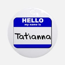 hello my name is tatianna  Ornament (Round)