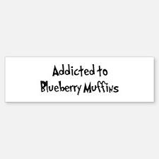 Addicted to Blueberry Muffins Bumper Bumper Bumper Sticker