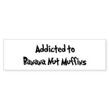 Addicted to Banana Nut Muffin Bumper Bumper Sticker