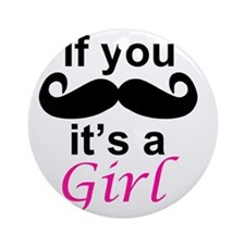 If you moustache its a girl Round Ornament