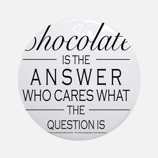 Chocolate is the answer Round Ornament