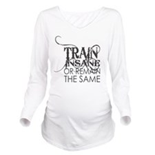 Train Insane or Rema Long Sleeve Maternity T-Shirt
