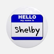 hello my name is shelby  Ornament (Round)