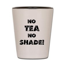 No Tea, No Shade Shot Glass