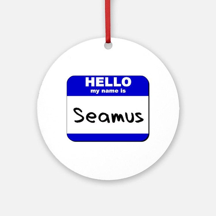 hello my name is seamus  Ornament (Round)