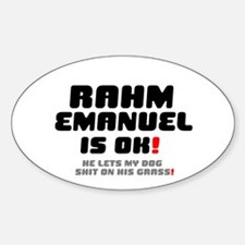 RAHM EMANUEL IS OK - HE LETS MY DOG Sticker (Oval)