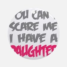 You cant scare me I have a daughter Round Ornament