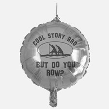 Cool story Bro But Do You Rowing? Balloon