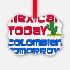 Mexican Today Colombian Tomorrow Ornament