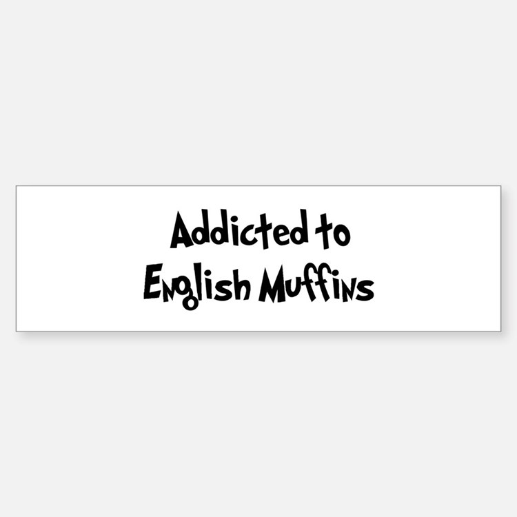 Addicted to English Muffins Bumper Bumper Bumper Sticker