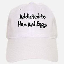 Addicted to Ham And Eggs Baseball Baseball Cap