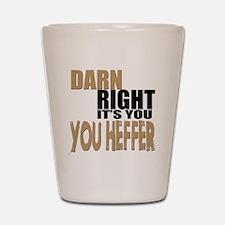 Darn Right Its You Heffer Shot Glass