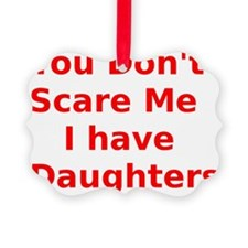 You Dont Scare Me I have Daughter Ornament
