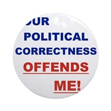YOUR POLITICAL CORRECTNESS OFFENDS  Round Ornament