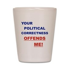 YOUR POLITICAL CORRECTNESS OFFENDS ME Shot Glass